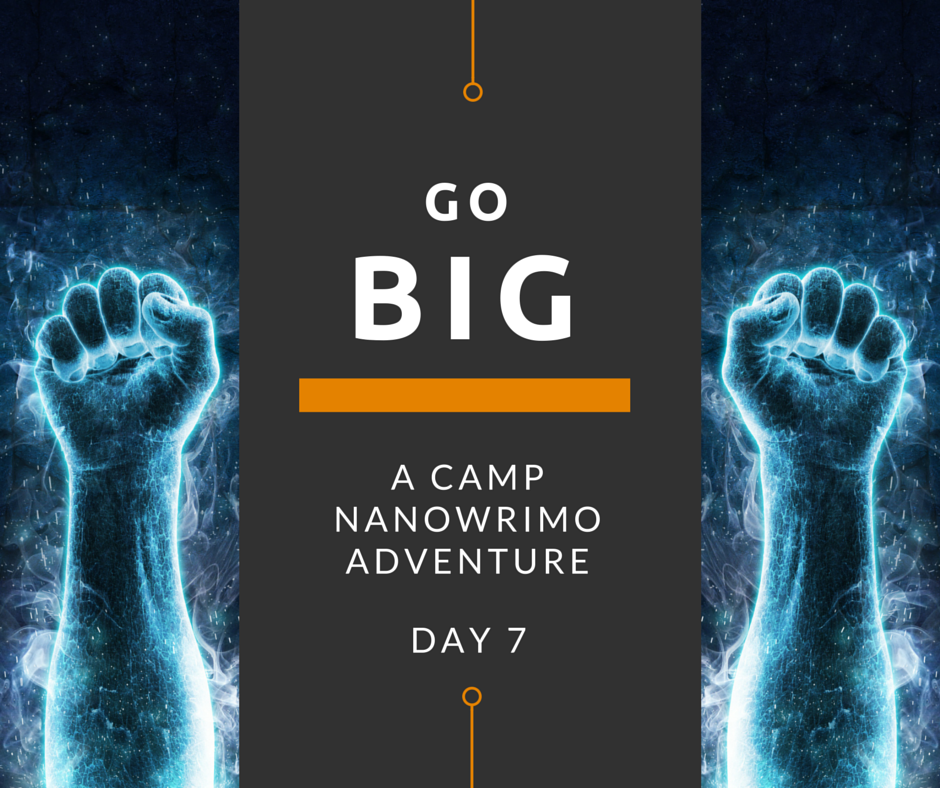 Go Big - A Camp NaNoWriMo Adventure - Day 7